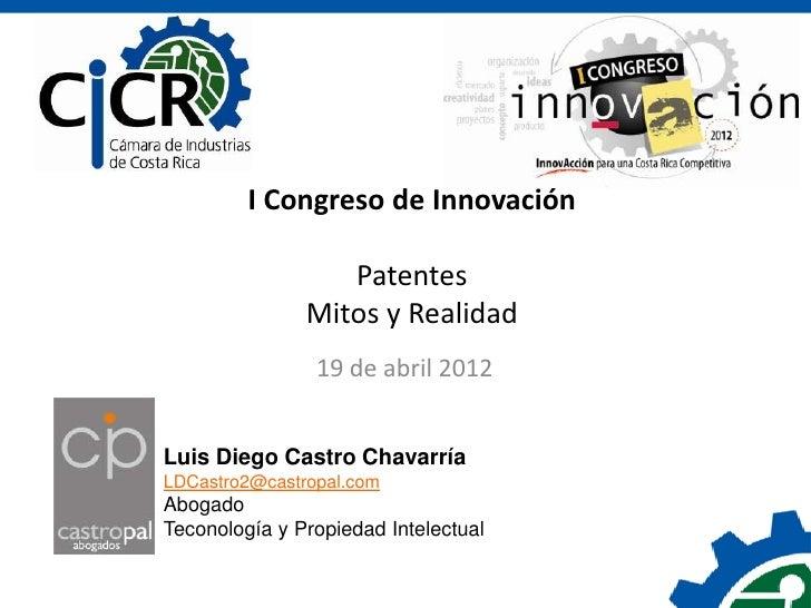 I Congreso de Innovación                  Patentes               Mitos y Realidad                19 de abril 2012Luis Dieg...