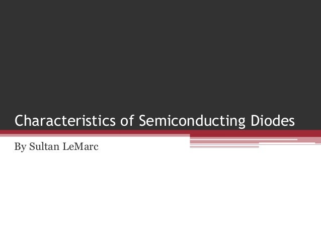 Characteristics of Semiconducting Diodes By Sultan LeMarc