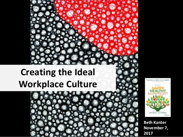 Creating the Ideal Workplace Culture Beth Kanter November 7, 2017