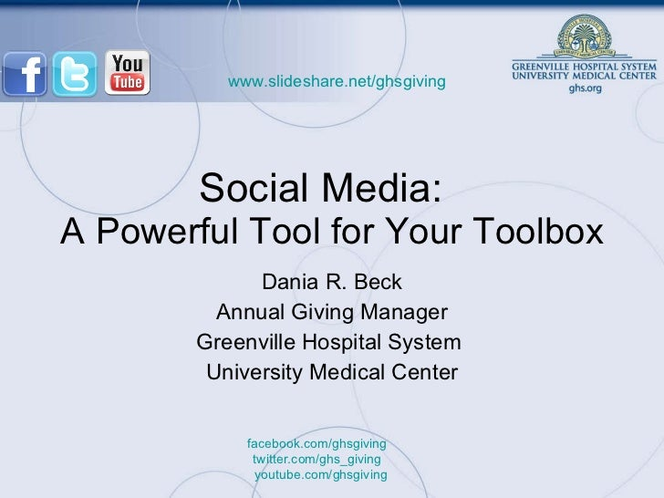Social Media:  A Powerful Tool for Your Toolbox Dania R. Beck Annual Giving Manager Greenville Hospital System  University...