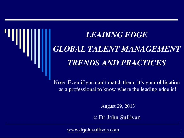 LEADING EDGE GLOBAL TALENT MANAGEMENT TRENDS AND PRACTICES August 29, 2013 © Dr John Sullivan 1www.drjohnsullivan.com Note...