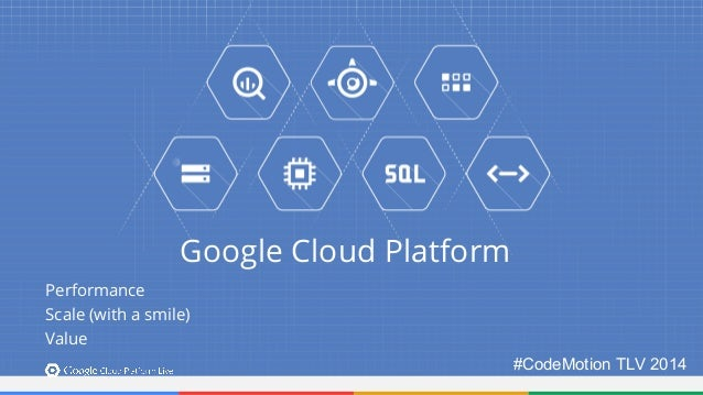 Google Cloud Platform  Performance  Scale (with a smile)  Value  #CodeMotion TLV 2014