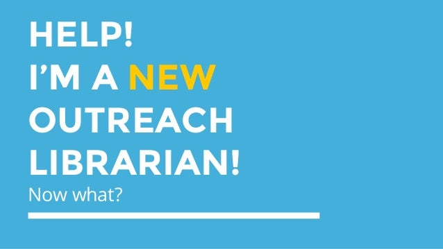 HELP! I'M A NEW OUTREACH LIBRARIAN! Now what?