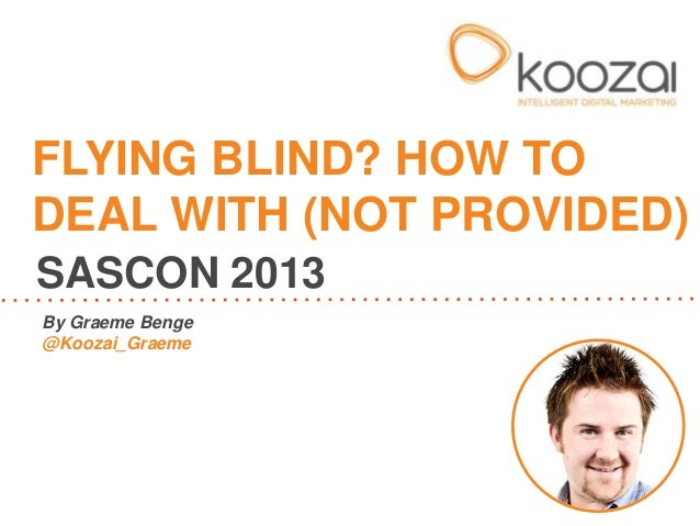 By Graeme Benge@Koozai_GraemeFLYING BLIND? HOW TODEAL WITH (NOT PROVIDED)SASCON 2013