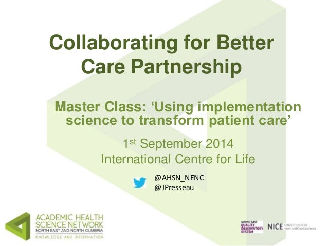 Collaborating for Better  Care Partnership  Master Class: 'Using implementation  science to transform patient care'  1st S...