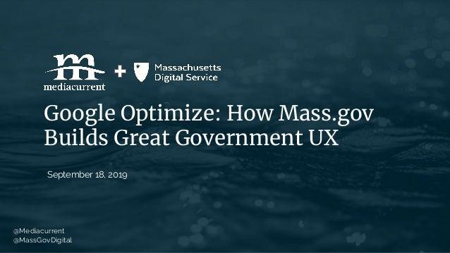 Google Optimize: How Mass.gov Builds Great Government UX September 18, 2019 @Mediacurrent @MassGovDigital