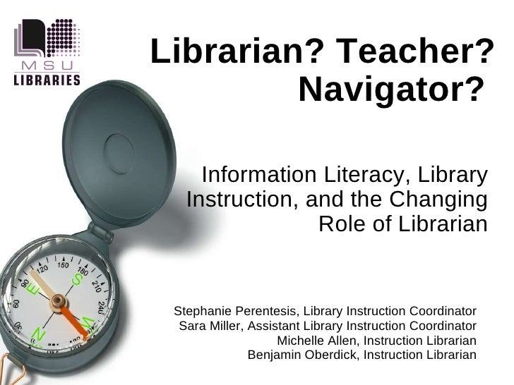 Librarian? Teacher? Navigator?   Information Literacy, Library Instruction, and the Changing Role of Librarian Stephanie P...