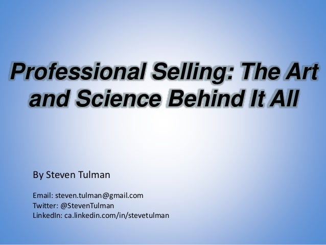 Professional Selling: The Art and Science Behind It All By Steven Tulman Email: steven.tulman@gmail.com Twitter: @StevenTu...