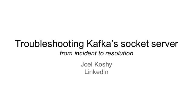 Troubleshooting Kafka's socket server from incident to resolution Joel Koshy LinkedIn