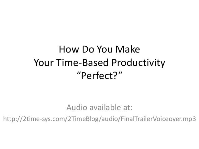 """How Do You Make  Your Time-Based Productivity  """"Perfect?""""  Audio available at:  http://2time-sys.com/2TimeBlog/audio/Final..."""