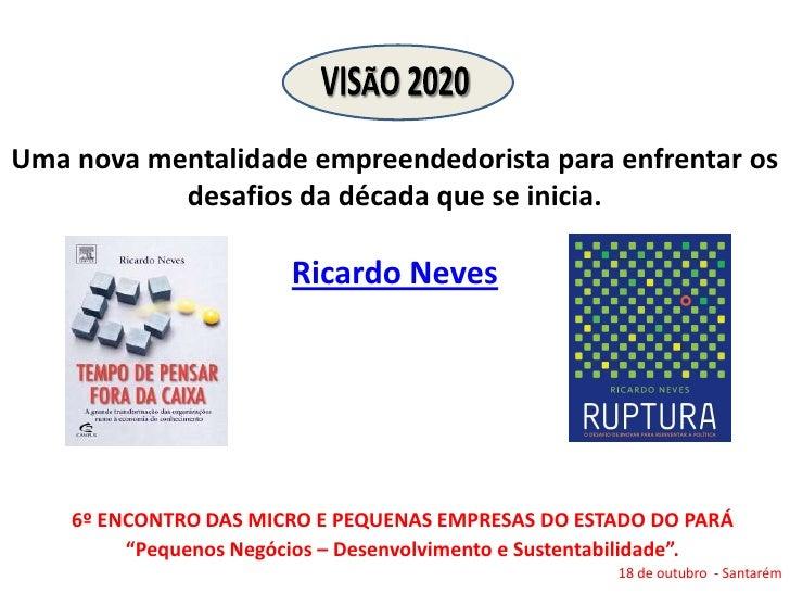 Visão 2020 Uma nova mentalidade empreendedorista para enfrentar os desafios da década que se inicia.Ricardo Neves<br />6º ...
