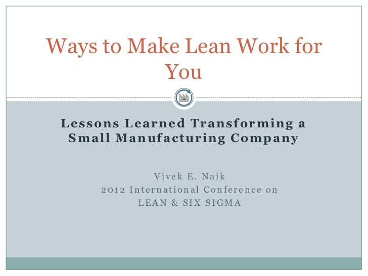 Ways to Make Lean Work for           You L e s s o n s L e a r n e d T r a n s f o r m in g a  Small Manufacturing Company...