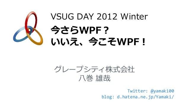 VSUG DAY 2012 Winter今さらWPF?いいえ、今こそWPF!グレープシティ株式会社   八巻 雄哉                    Twitter: @yamaki00          blog: d.hatena.ne...