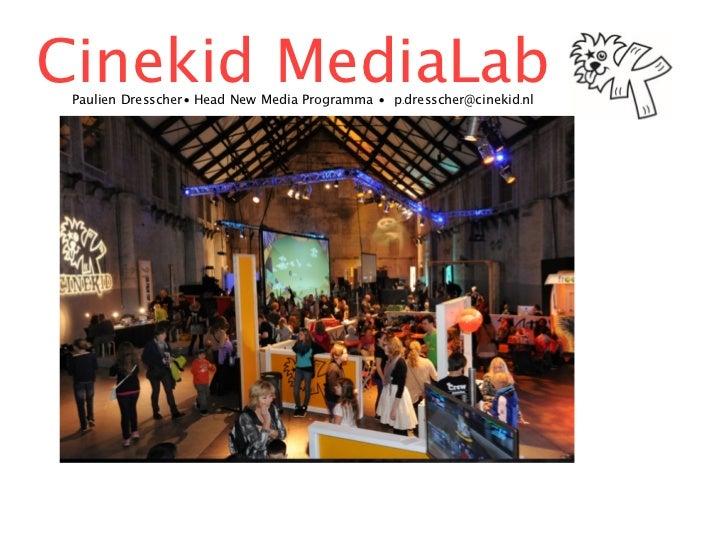 Cinekid MediaLab Paulien Dresscher•Head New Media Programma • p.dresscher@cinekid.nl