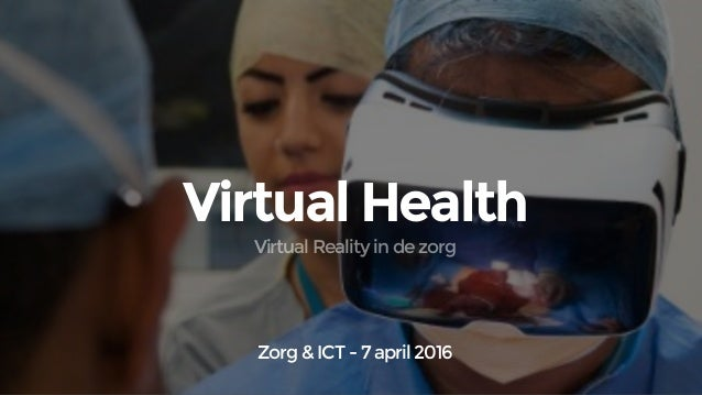 Virtual Health Zorg & ICT - 7 april 2016 Virtual Reality in de zorg
