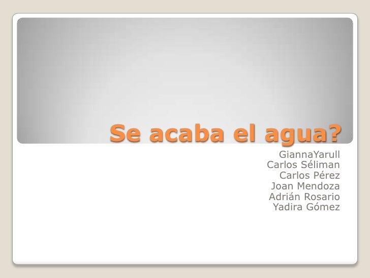 Se acaba el agua?<br />GiannaYarull<br />Carlos Séliman<br />Carlos Pérez<br />Joan Mendoza<br />Adrián Rosario<br />Yadir...