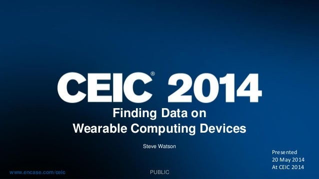 www.encase.com/ceic Finding Data on Wearable Computing Devices Steve Watson PUBLIC Presented 20 May 2014 At CEIC 2014