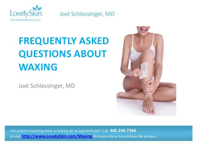 Joel Schlessinger, MD FREQUENTLY ASKED QUESTIONS ABOUT WAXING Interested in learning more or setting up an appointment? Ca...