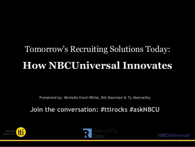 Tomorrow's Recruiting Solutions Today: How NBCUniversal Innovates Presented by: Michelle Hord-White, Bill Boorman & Ty Abe...