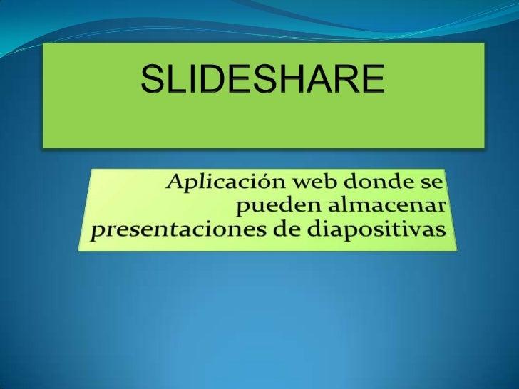 SLIDESHARE <br />Aplicación web donde se pueden almacenar presentaciones de diapositivas. <br />
