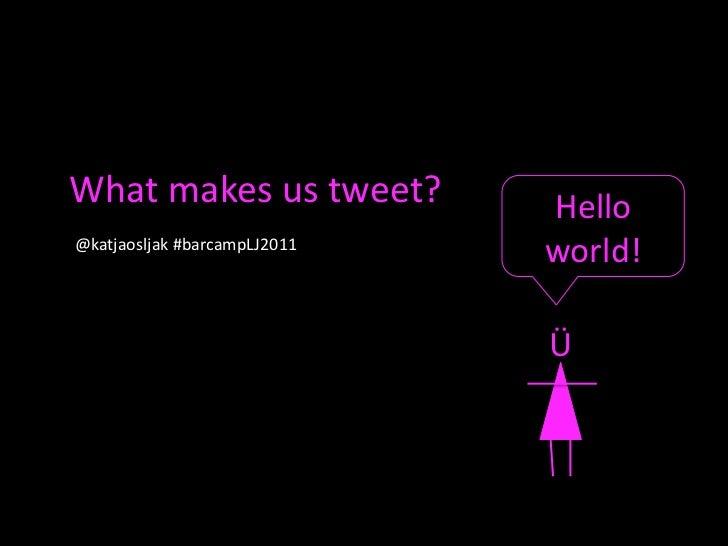 What makes us tweet?<br />Hello world!<br />@katjaosljak#barcampLJ2011 <br />Ü<br />