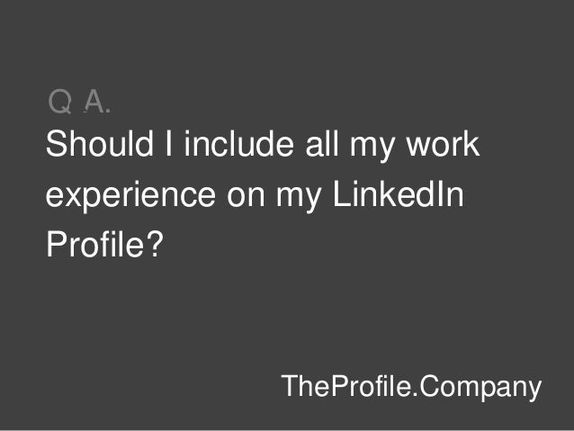 Should I include all my work experience on my LinkedIn Profile? TheProfile.Company Q A.&