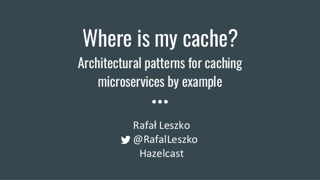 Where is my cache? Architectural patterns for caching microservices by example Rafał Leszko @RafalLeszko Hazelcast