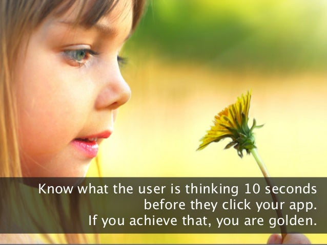 All slides confidentialKnow what the user is thinking 10 secondsbefore they click your app.If you achieve that, you are go...