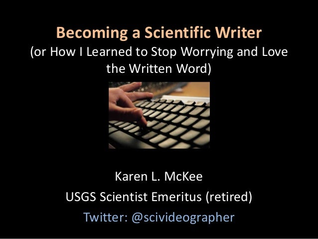 Becoming a Scientific Writer (or How I Learned to Stop Worrying and Love the Written Word) Karen L. McKee USGS Scientist E...