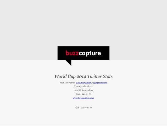 World Cup 2014 Twitter Stats Jaap van Zessen @jaapvanzessen / @Buzzcapture Herengracht 180-III 1016BR Amsterdam (010) 320 ...