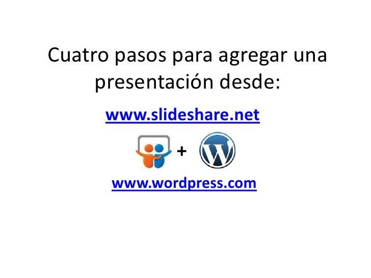 Cuatro pasos para agregar una presentación desde:<br />www.slideshare.net<br />+<br />www.wordpress.com<br />