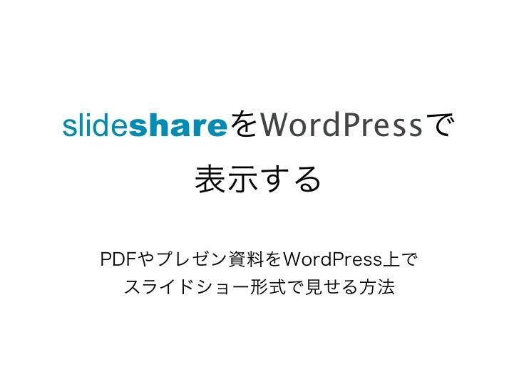 slideshareをWordPressで        表示する  PDFやプレゼン資料をWordPress上で    スライドショー形式で見せる方法