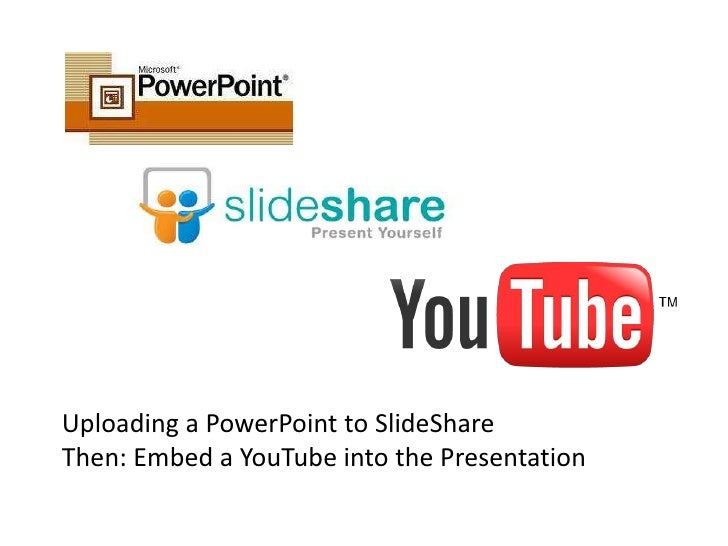 Uploading a PowerPoint to SlideShareThen: Embed a YouTube into the Presentation