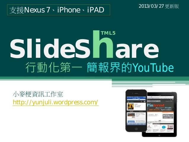 SlideShare行動化第一 簡報界的YouTube小麥梗資訊工作室http://yunjuli.wordpress.com/2013/03/27 更新版支援Nexus 7、iPhone、iPADTML5
