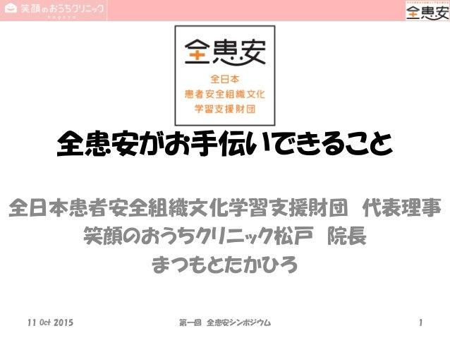 全患安がお手伝いできること 全日本患者安全組織文化学習支援財団 代表理事 笑顔のおうちクリニック松戸 院長 まつもとたかひろ 11 Oct 2015 第一回 全患安シンポジウム 1