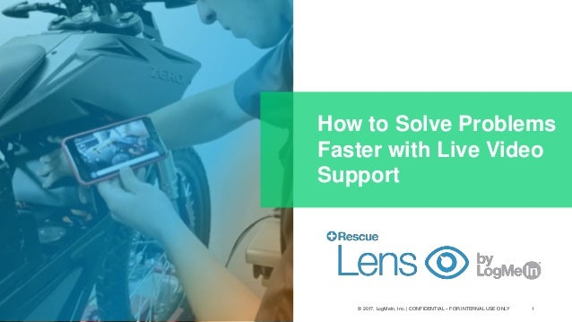1© 2017, LogMeIn, Inc. | CONFIDENTIAL – FOR INTERNAL USE ONLY How to Solve Problems Faster with Live Video Support
