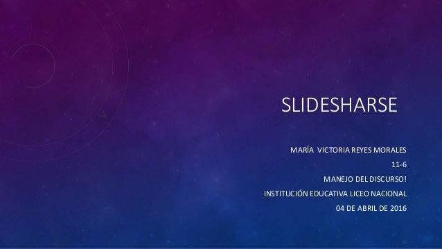 SLIDESHARSE MARÍA VICTORIA REYES MORALES 11-6 MANEJO DEL DISCURSO! INSTITUCIÓN EDUCATIVA LICEO NACIONAL 04 DE ABRIL DE 2016