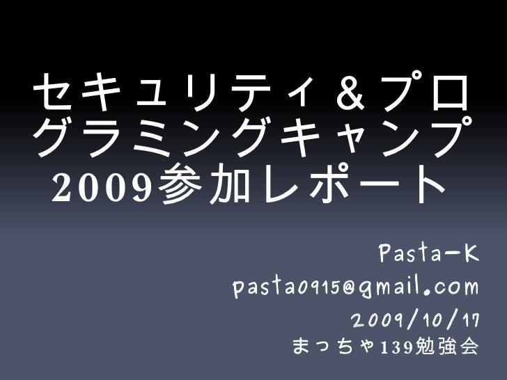 セキュリティ&プログラミングキャンプ 2009 参加レポート <ul>Pasta-K [email_address] 2009/10/17 まっちゃ 139 勉強会 </ul>