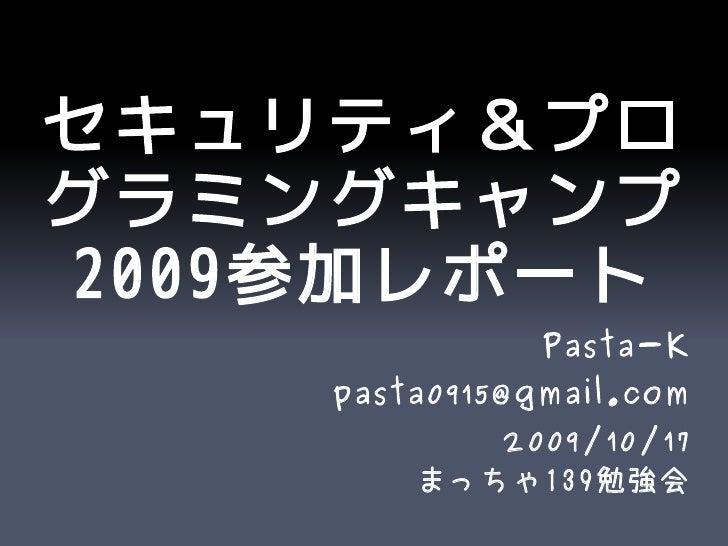 セキュリティ&プロ グラミングキャンプ 2009参加レポート                Pasta-K     pasta0915@gmail.com            2009/10/17         まっちゃ139勉強会