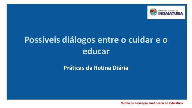 Núcleo de Formação Continuada de Indaiatuba Possíveis diálogos entre o cuidar e o educar Práticas da Rotina Diária