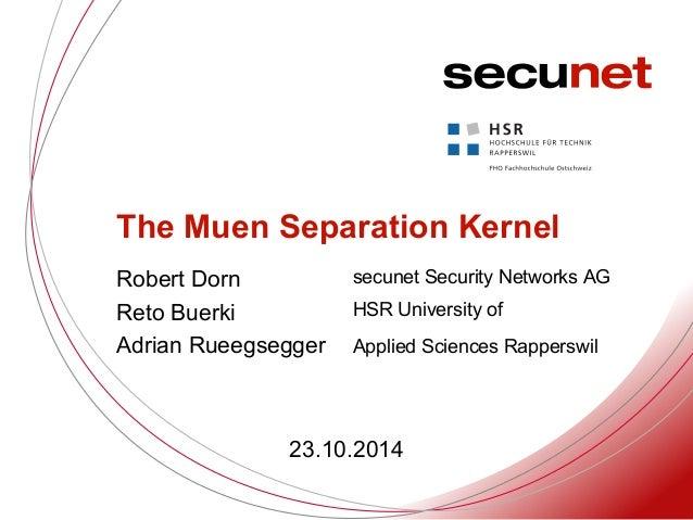.  secunet Security Networks AG  .  .  The Muen Separation Kernel  .. Robert Dorn  Reto Buerki  Adrian Rueegsegger  HSR Un...