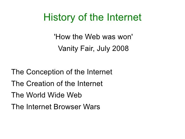 History of the Internet <ul><li>'How the Web was won' </li></ul><ul><li>Vanity Fair, July 2008 </li></ul><ul><li>The Conce...