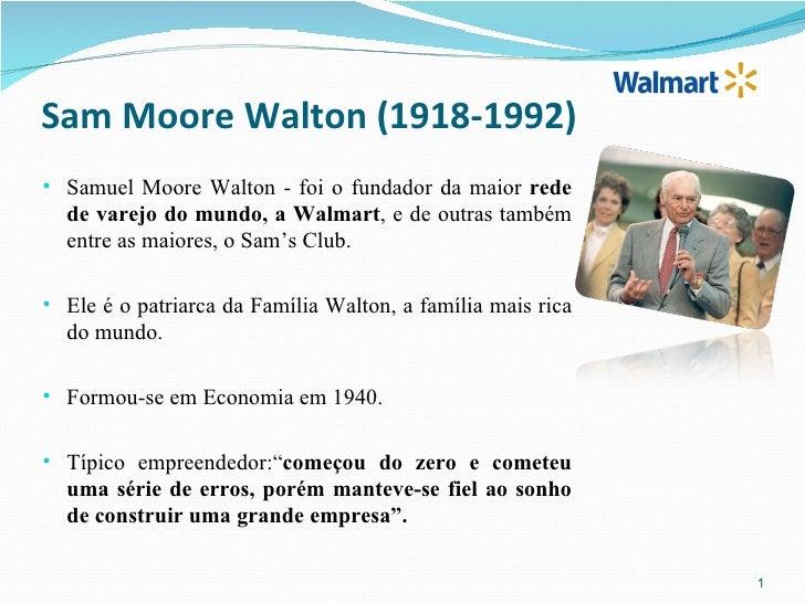 Sam Moore Walton (1918-1992)• Samuel Moore Walton - foi o fundador da maior rede  de varejo do mundo, a Walmart, e de outr...