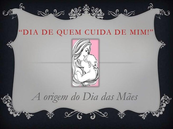 """""""DIA DE QUEM CUIDA DE MIM!""""  A origem do Dia das Mães"""