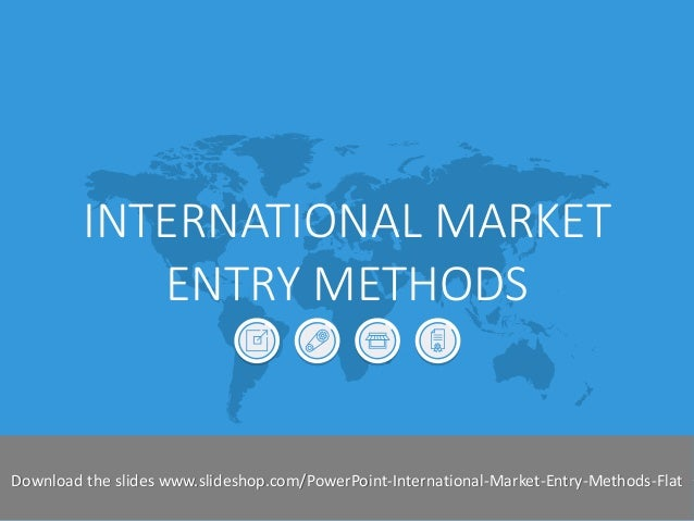 INTERNATIONAL MARKET ENTRY METHODS  Slideshop-2014  Download the slides www.slideshop.com/PowerPoint-International-Market-...