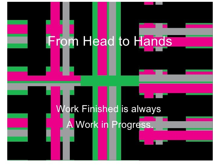 From Head to Hands Work Finished is always  A Work in Progress.