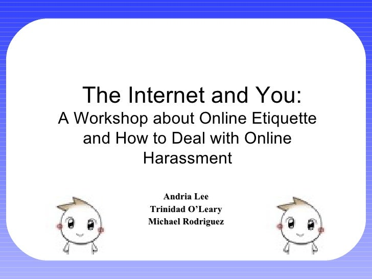 The Internet and You: Andria Lee Trinidad O'Leary Michael Rodriguez A Workshop about Online Etiquette and How to Deal with...