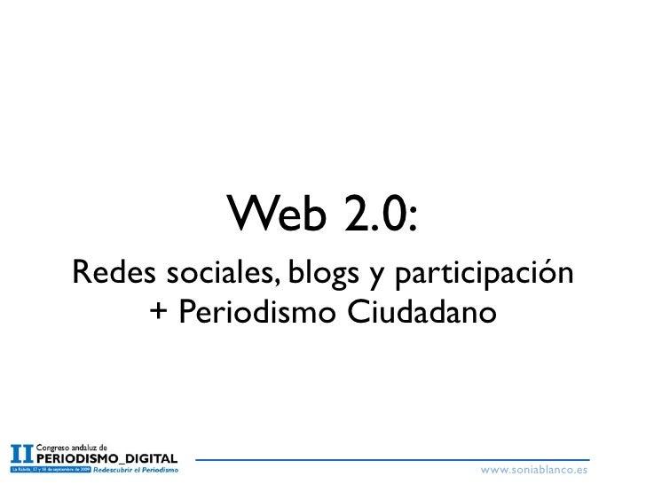 Web 2.0: Redes sociales, blogs y participación     + Periodismo Ciudadano                                  www.soniablanco...