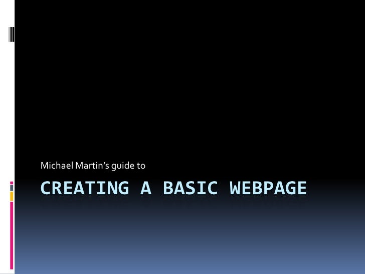 Creating a basic webpage<br />Michael Martin's guide to <br />
