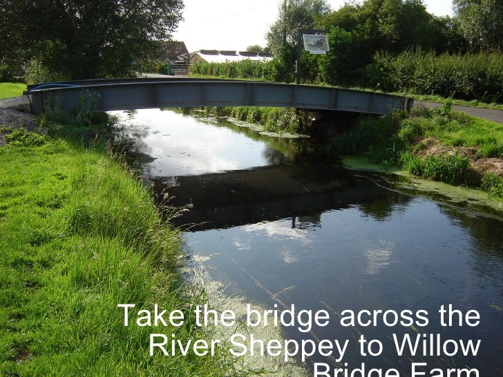 Take the bridge across the River Sheppey to Willow Bridge Farm.